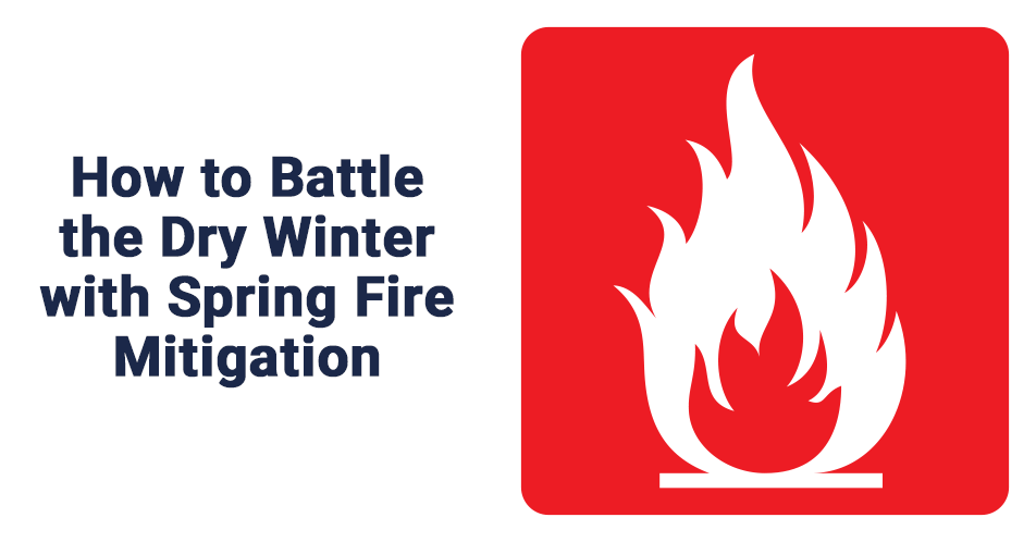 How to Battle the Dry Winter with Spring Fire Mitigation